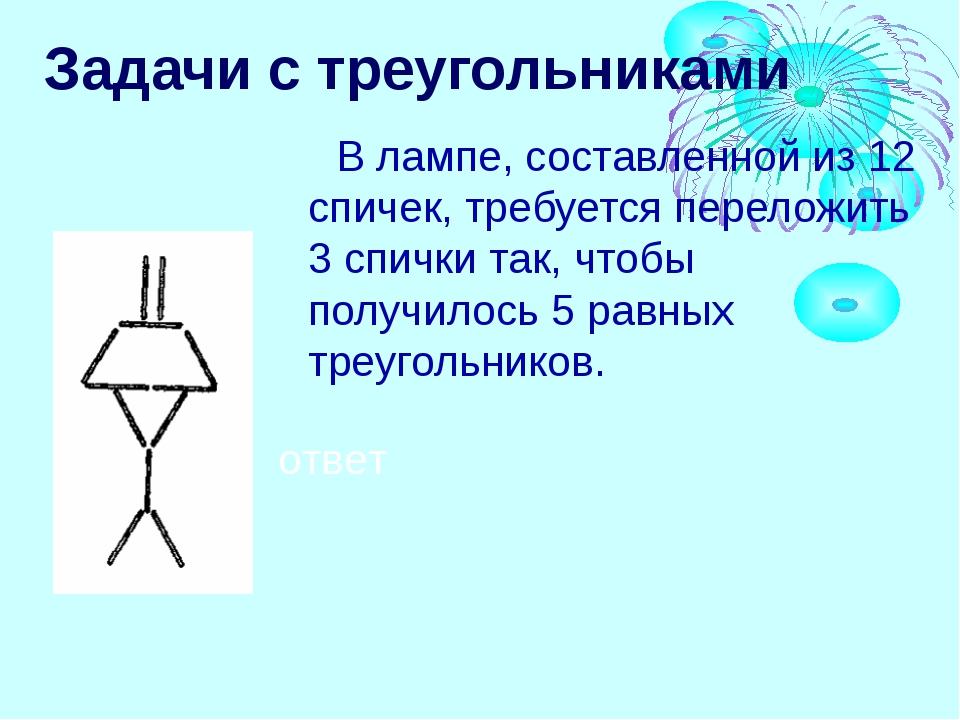 Задачи с треугольниками В лампе, составленной из 12 спичек, требуется перелож...