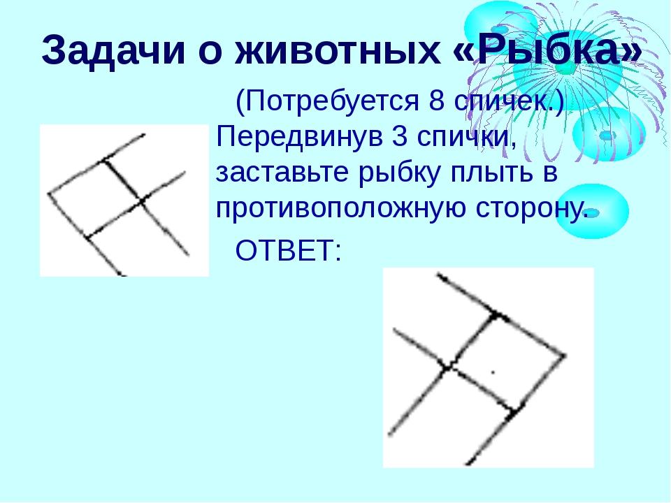 Задачи о животных «Рыбка» (Потребуется 8 спичек.) Передвинув 3 спички, застав...