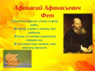 Афанасий Афанасьевич Фет Устало все кругом: устал и цвет небес, И ветер, и р