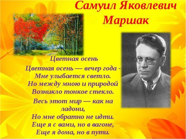 Самуил Яковлевич Маршак Цветная осень Цветная осень — вечер года - Мне улыбае...