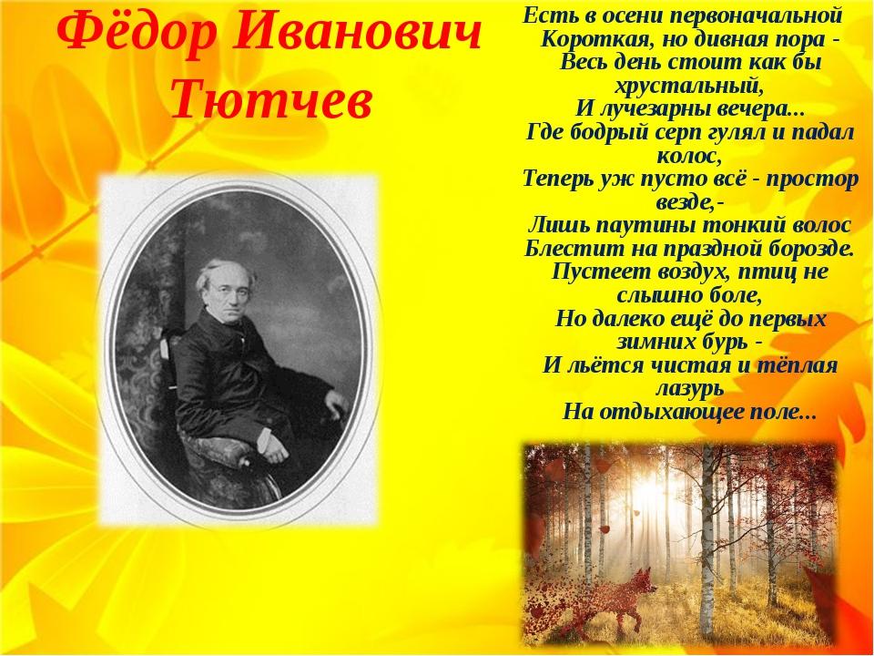 Фёдор Иванович Тютчев Есть в осени первоначальной Короткая, но дивная пора -...