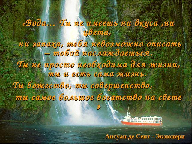 «Вода… Ты не имеешь ни вкуса ,ни цвета, ни запаха, тебя невозможно описать –...