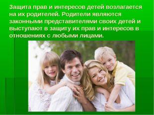 Защита прав и интересов детей возлагается на их родителей. Родители являются
