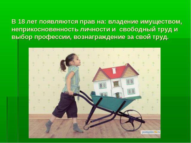 В 18 лет появляются прав на: владение имуществом, неприкосновенность личности...