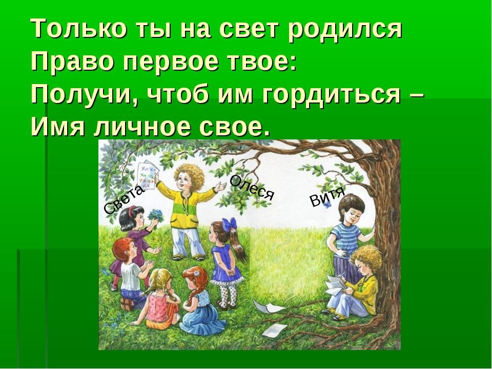 Только ты на свет родился Право первое твое: Получи, чтоб им гордиться – Имя...