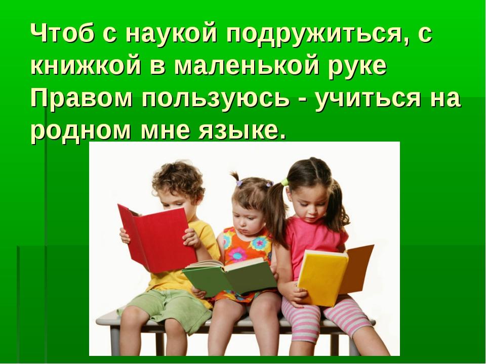 Чтоб с наукой подружиться, с книжкой в маленькой руке Правом пользуюсь - учит...