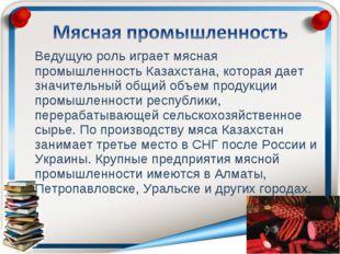 Ведущую роль играет мясная промышленность Казахстана, которая дает значитель