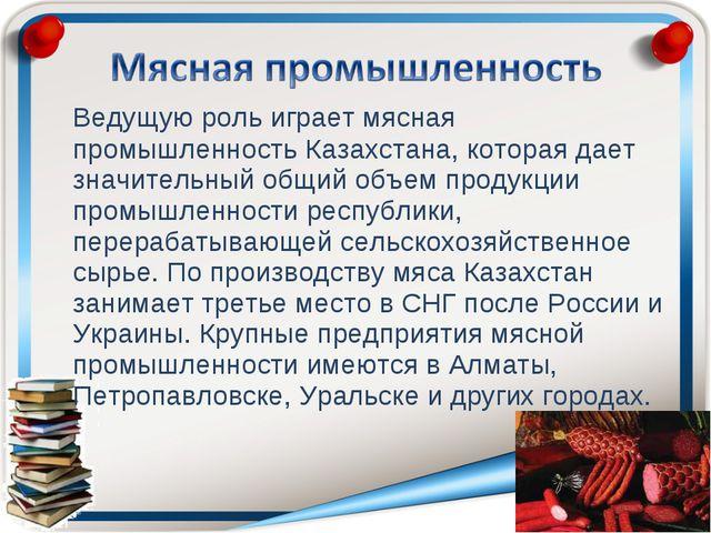 Ведущую роль играет мясная промышленность Казахстана, которая дает значитель...