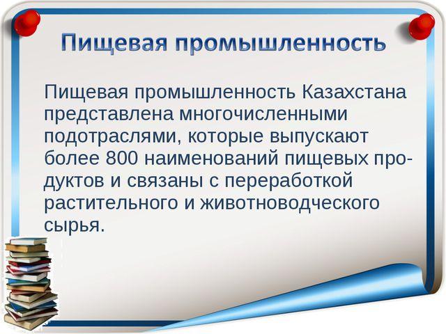 Пищевая промышленность Казахстана представлена многочисленными подотраслями,...