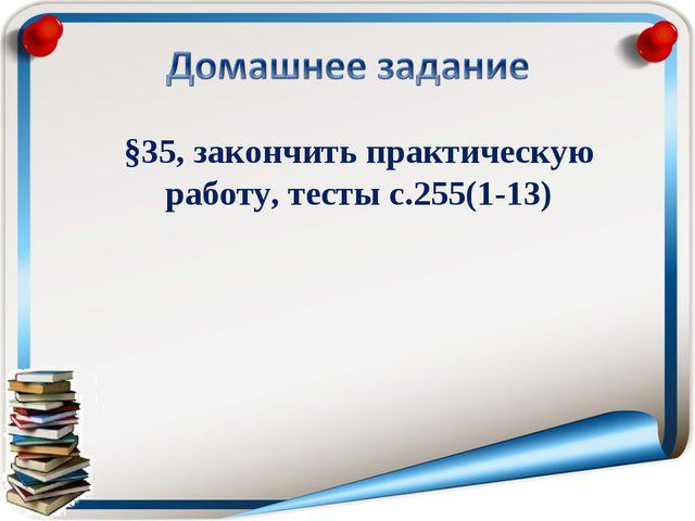 §35, закончить практическую работу, тесты с.255(1-13)