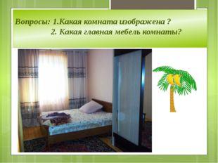 Вопросы: 1.Какая комната изображена ? 2. Какая главная мебель комнаты?