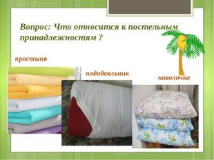 Вопрос: Что относится к постельным принадлежностям ? простыня пододеяльник на