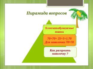 Пирамида вопросов Хлопчатобумажные ткани 70+70+ 25+5=1.70 Для наволочки 70×70