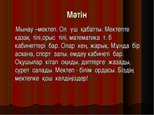 Мәтін Мынау –мектеп. Ол үш қабатты. Мектепте қазақ тілі,орыс тілі, математик