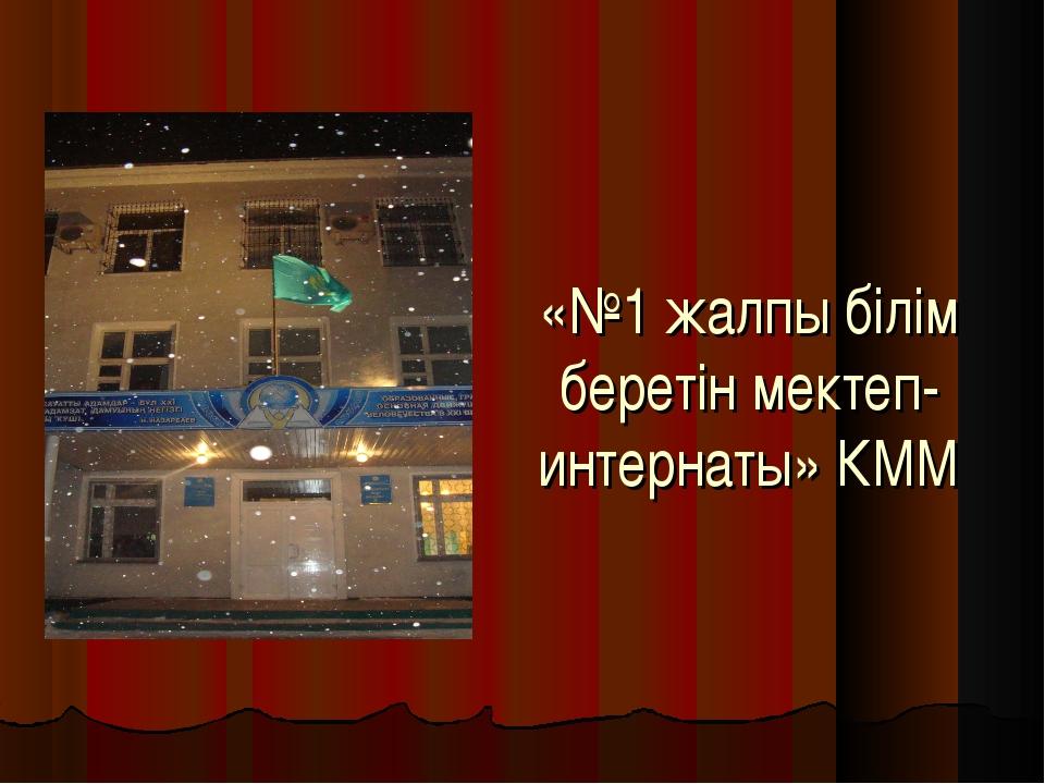 «№1 жалпы білім беретін мектеп-интернаты» КММ