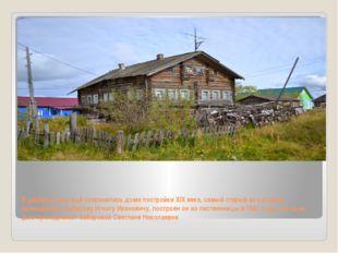 В деревне пока ещё сохранились дома постройки XIX века, самый старый из котор