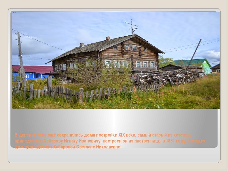 В деревне пока ещё сохранились дома постройки XIX века, самый старый из котор...