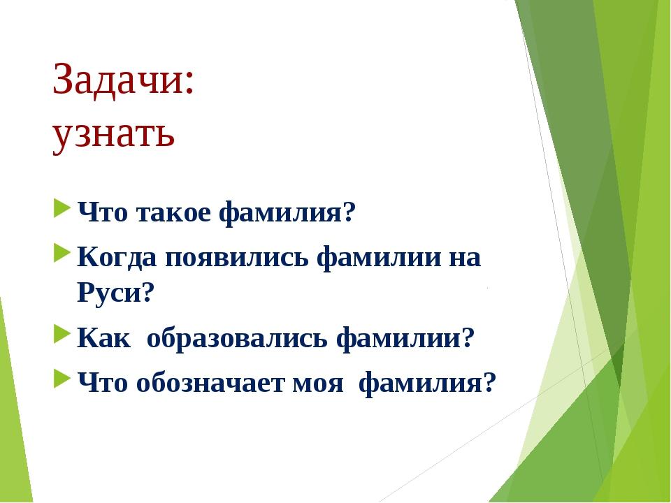 Задачи: узнать Что такое фамилия? Когда появились фамилии на Руси? Как образо...