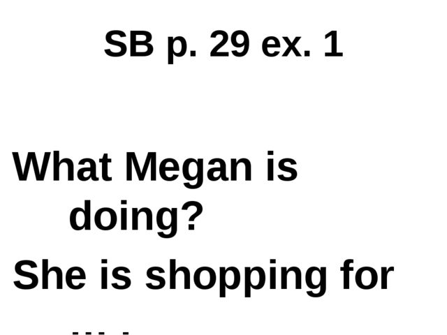SB p. 29 ex. 1 What Megan is doing? She is shopping for … .
