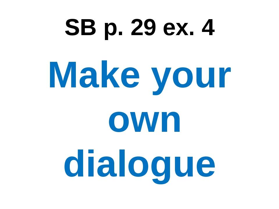 SB p. 29 ex. 4 Make your own dialogue