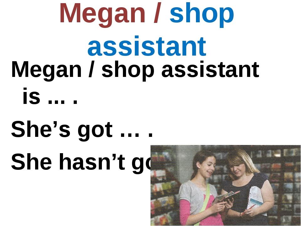 Megan / shop assistant Megan / shop assistant is ... . She's got … . She hasn...