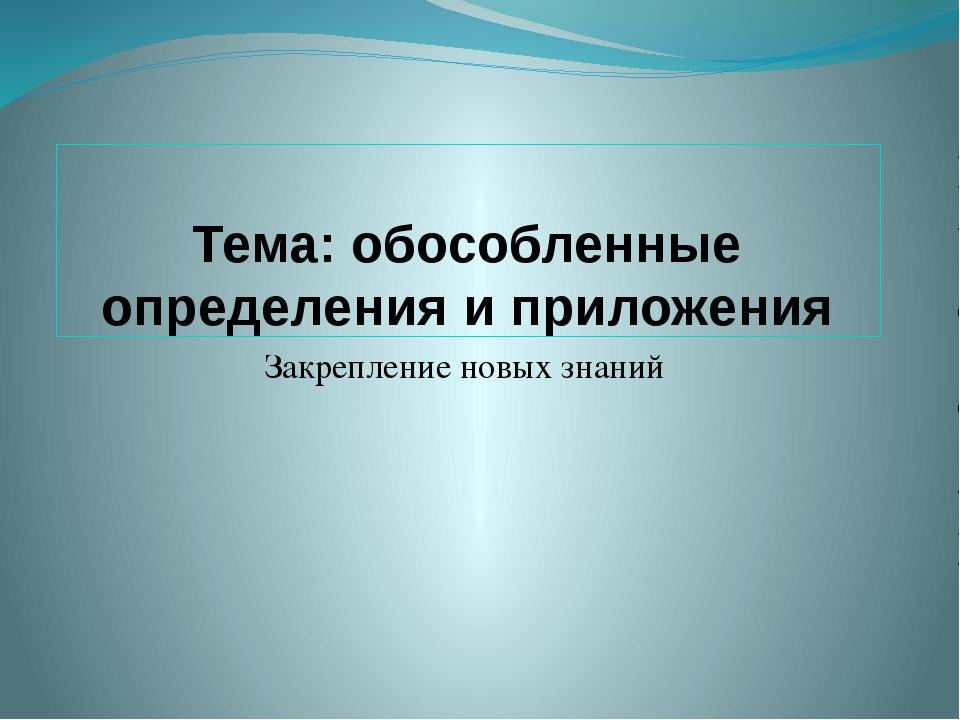 Тема: обособленные определения и приложения Закрепление новых знаний