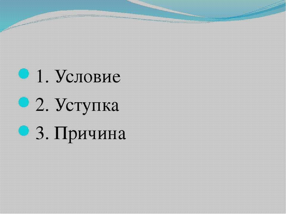 1. Условие 2. Уступка 3. Причина