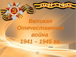 Великая Отечественная война 1941 – 1945 гг. город 2015 Автор: