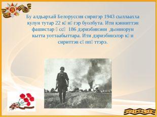 Бу алдьархай Белоруссия сиригэр 1943 сыллаахха кулун тутар 22 күнүгэр буолбут