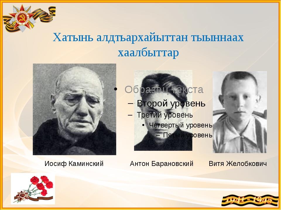 Хатынь алдтьархайыттан тыыннаах хаалбыттар Иосиф Каминский Антон Барановский...