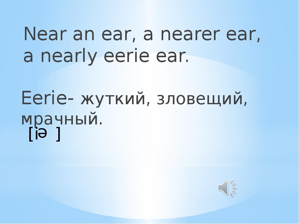 Near an ear, a nearer ear, a nearly eerie ear. Eerie- жуткий, зловещий, мрачн...