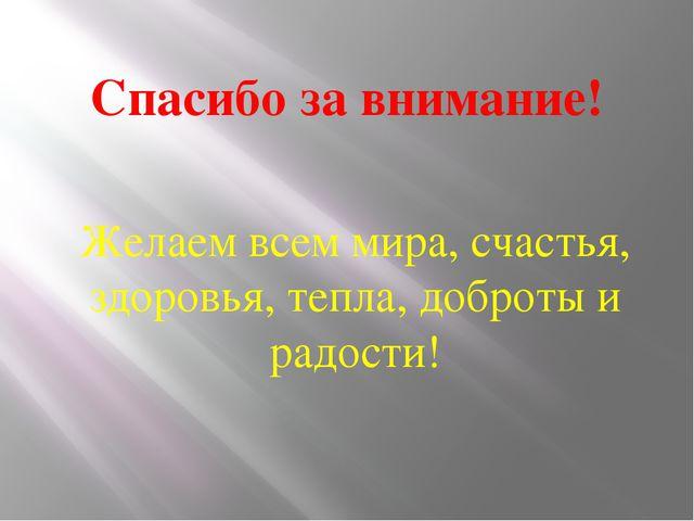 Спасибо за внимание! Желаем всем мира, счастья, здоровья, тепла, доброты и ра...