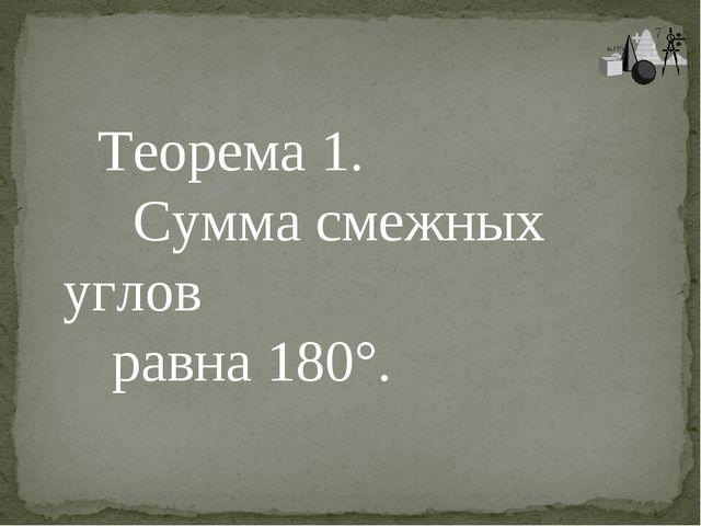 Теорема 1. Сумма смежных углов равна 180°.
