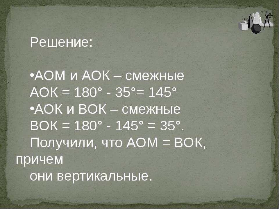 Решение: АОМ и АОК – смежные АОК = 180° - 35°= 145° АОК и ВОК – смежные ВОК =...