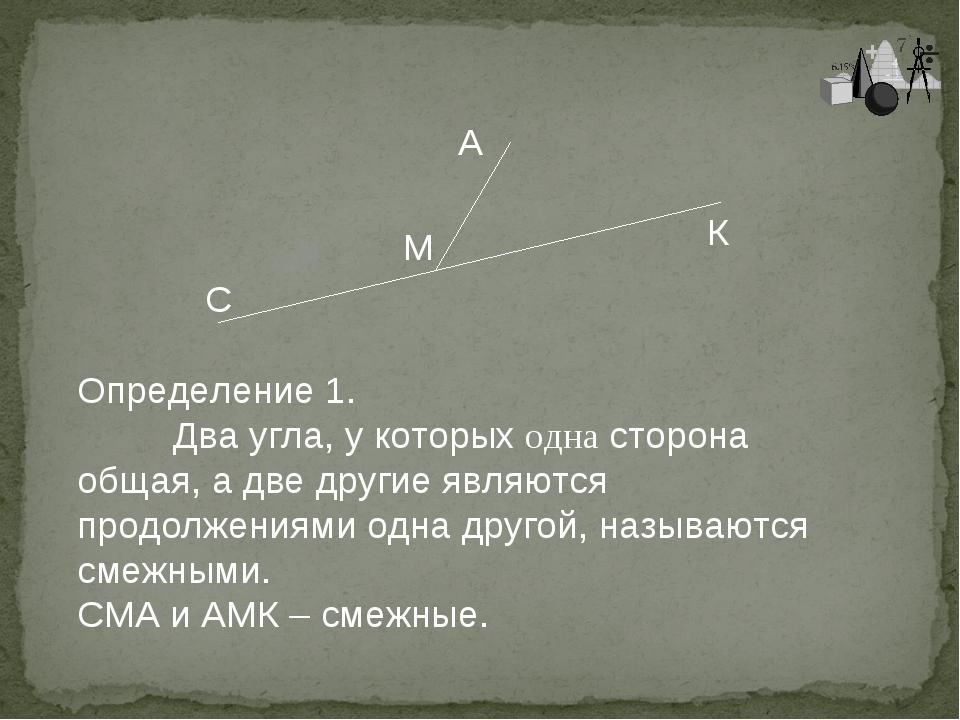 Определение 1. Два угла, у которых одна сторона общая, а две другие являются...