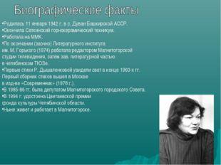 Родилась 11 января 1942 г. в с. Дуван Башкирской АССР. Окончила Саткинский го