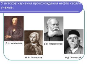 У истоков изучения происхождения нефти стояли ученые: Д.И. Менделеев Н.Д. Зел