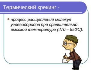 Термический крекинг - процесс расщепления молекул углеводородов при сравнител