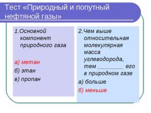Тест «Природный и попутный нефтяной газы» 1.Основной компонент природного газ