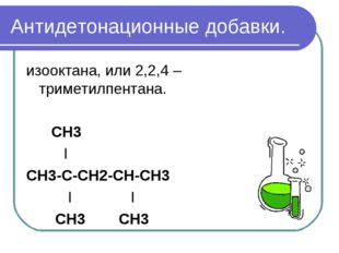 Антидетонационные добавки. изооктана, или 2,2,4 – триметилпентана. СН3 I СН3-