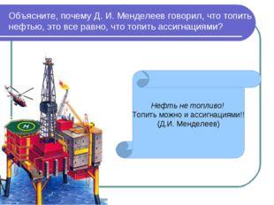 Объясните, почему Д. И. Менделеев говорил, что топить нефтью, это все равно,