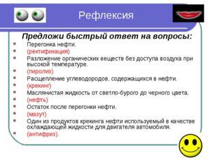 Рефлексия Предложи быстрый ответ на вопросы: Перегонка нефти. (ректификация)