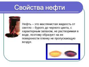 Нефть – это маслянистая жидкость от светло – бурого до черного цвета, с харак