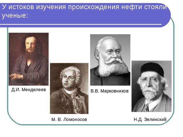 У истоков изучения происхождения нефти стояли ученые: Д.И. Менделеев Н.Д. Зел...