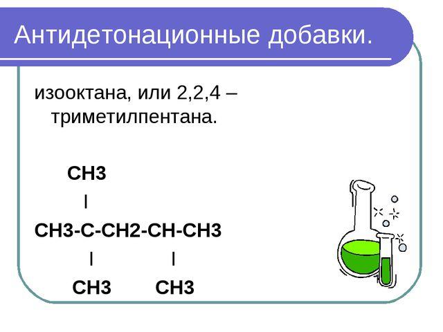 Антидетонационные добавки. изооктана, или 2,2,4 – триметилпентана. СН3 I СН3-...