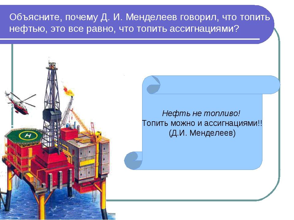 Объясните, почему Д. И. Менделеев говорил, что топить нефтью, это все равно,...