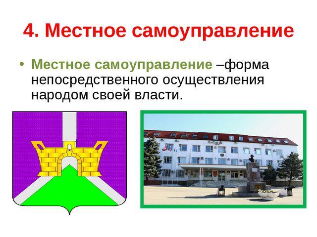 4. Местное самоуправление Местное самоуправление –форма непосредственного осу...