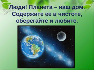 Люди! Планета – наш дом. Содержите ее в чистоте, оберегайте и любите.
