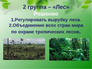 2 группа – «Лес» Решение 1.Регулировать вырубку леса. 2.Объединение всех стра