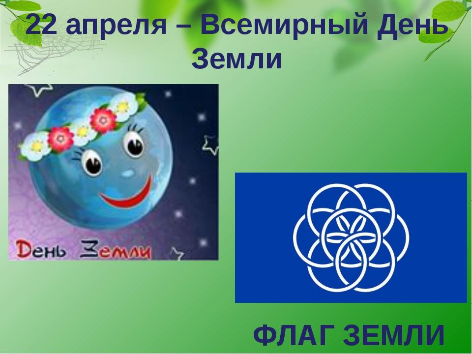 22 апреля – Всемирный День Земли ФЛАГ ЗЕМЛИ